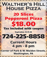 WALTHER'S HILLHOUSE PIZZA20 SlicesPepperoni Pizza$18.00Tax included with couponExpiration 12-31-20724-225-8858Current Hours4 pm - 8 pm| Corner of Park & W. Maiden Streets,Washington, PA WALTHER'S HILL HOUSE PIZZA 20 Slices Pepperoni Pizza $18.00 Tax included with coupon Expiration 12-31-20 724-225-8858 Current Hours 4 pm - 8 pm | Corner of Park & W. Maiden Streets, Washington, PA