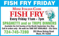 FISH FRY FRIDAYMUSE ITALIAN CLUBFISH FRYEvery Friday 11am - 7pmSPAGHETTI and or TRIPE DINNERSAvailable the 3rd Sunday of the Month September thru MayCall in orders only - No walk ins TAKE OUT AVAILABLE - 25¢ Extra283 Muse Bishop RoadMuse, PA 15350724-745-7280 FISH FRY FRIDAY MUSE ITALIAN CLUB FISH FRY Every Friday 11am - 7pm SPAGHETTI and or TRIPE DINNERS Available the 3rd Sunday of the Month September thru May Call in orders only - No walk ins TAKE OUT AVAILABLE - 25¢ Extra 283 Muse Bishop Road Muse, PA 15350 724-745-7280