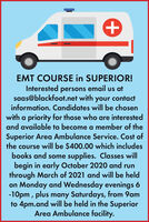 EMT COURSE in SUPERIOR!Interested persons email us atsaas@blackfoot.net with your contactinformation. Candidates will be chosenwith a priority for those who are interestedand available to become a member of theSuperior Area Ambulance Service. Cost ofthe course will be $400.00 which includesbooks and some supplies. Classes willbegin in early October 2020 and runthrough March of 2021 and will be heldon Monday and Wednesday evenings 6-10pm , plus many Saturdays, from 9amto 4pm.and will be held in the SuperiorArea Ambulance facility. EMT COURSE in SUPERIOR! Interested persons email us at saas@blackfoot.net with your contact information. Candidates will be chosen with a priority for those who are interested and available to become a member of the Superior Area Ambulance Service. Cost of the course will be $400.00 which includes books and some supplies. Classes will begin in early October 2020 and run through March of 2021 and will be held on Monday and Wednesday evenings 6 -10pm , plus many Saturdays, from 9am to 4pm.and will be held in the Superior Area Ambulance facility.