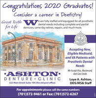 Congratulations 2020 Gradvates!Consider a career in Dentistry!Great Teeth W dental needs including complete and partialfor Lifee are fully staffed and equipped for all prostheticdentures, same day relines, repairs, and much more.Accepting New,Eligible Medicaid,and VA Patients withProsthetic DentalNeeds© VEENWe Accept Visa, Mastercard,And Care Credit.ASHT ONDENTURE  CLINICLoye A. Ashton,DDS/MS& Staff322 Main Street Suite 104 (the old post office)For appointments please call the same numbers(701)572-9461 or Fax: (701)572-6267287871 Congratulations 2020 Gradvates! Consider a career in Dentistry! Great Teeth W dental needs including complete and partial for Life e are fully staffed and equipped for all prosthetic dentures, same day relines, repairs, and much more. Accepting New, Eligible Medicaid, and VA Patients with Prosthetic Dental Needs © VEEN We Accept Visa, Mastercard, And Care Credit. ASHT ON DENTURE  CLINIC Loye A. Ashton, DDS/MS& Staff 322 Main Street Suite 104 (the old post office) For appointments please call the same numbers (701)572-9461 or Fax: (701)572-6267 287871