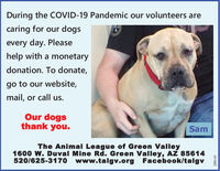 During the COVID-19 Pandemic our volunteers arecaring for our dogsevery day. Pleasehelp with a monetarydonation. To donate,go to our website,mail, or call us.Our dogsthank you.SamThe Animal League of Green Valley1600 W. Duval Mine Rd. Green Valley, AZ 85614520/625-317o www.talgv.org Facebook/talgv288143 During the COVID-19 Pandemic our volunteers are caring for our dogs every day. Please help with a monetary donation. To donate, go to our website, mail, or call us. Our dogs thank you. Sam The Animal League of Green Valley 1600 W. Duval Mine Rd. Green Valley, AZ 85614 520/625-317o www.talgv.org Facebook/talgv 288143