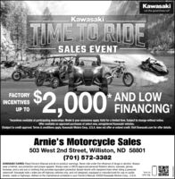 "KawasakiLet the good times roll""KawasakiTIMTO RIDESALES EVENT$2,000 FINANCING* AND LOWFACTORYINCENTIVESUP TO*Incentives available at participating dealerships. Model & year exclusions apply. Valid for a limited time. Subject to change without notice.Offer available on approved purchases of select new, unregistered Kawasaki vehicles.tSubject to credit approval. Terms & conditions apply. Kawasaki Motors Corp., U.S.A. does not offer or extend credit. Visit Kawasaki.com for offer details.Arnie's Motorcycle Sales503 West 2nd Street, Williston, ND 58801(701) 572-3382KAWASAKI CARES: Read Owner's Manual and all on-product warnings. Never ride under the influence of drugs or alcohol. Alwayswear a helmet, eye protection and proper apparel. Always wear a USCG-approved personal flotation device, eyewear, gloves,footwear, and a wet suit or clothing that provides equivalent protection (board shorts with neoprene liner) when riding a personalwatercraft. Kawasaki side x sides are off-highway vehicles only, and not designed, equipped or manufactured for use on publicstreets, roads or highways. Adhere to the maintenance schedule in your Owner's Manual. ©2020 Kawasaki Motors Corp., U.S.A.Scan tosave big.(8068ZNOIM Kawasaki Let the good times roll"" Kawasaki TIM TO RIDE SALES EVENT $2,000 FINANCING * AND LOW FACTORY INCENTIVES UP TO *Incentives available at participating dealerships. Model & year exclusions apply. Valid for a limited time. Subject to change without notice. Offer available on approved purchases of select new, unregistered Kawasaki vehicles. tSubject to credit approval. Terms & conditions apply. Kawasaki Motors Corp., U.S.A. does not offer or extend credit. Visit Kawasaki.com for offer details. Arnie's Motorcycle Sales 503 West 2nd Street, Williston, ND 58801 (701) 572-3382 KAWASAKI CARES: Read Owner's Manual and all on-product warnings. Never ride under the influence of drugs or alcohol. Always wear a helmet, eye protection and proper apparel. Always wear a USCG-approved personal flotation device, eyewear, gloves, footwear, and a wet suit or clothing that provides equivalent protection (board shorts with neoprene liner) when riding a personal watercraft. Kawasaki side x sides are off-highway vehicles only, and not designed, equipped or manufactured for use on public streets, roads or highways. Adhere to the maintenance schedule in your Owner's Manual. ©2020 Kawasaki Motors Corp., U.S.A. Scan to save big. (8068ZNOIM"