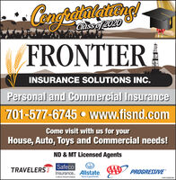 Classo 2020FRONTIERINSURANCE SOLUTIONS INC.Personal and Commercial Insurance701-577-6745  Www.fisnd.comCome visit with us for yourHouse, Auto, Toys and Commercial needs!ND & MT Licensed AgentsSafecoInsurance. AllstateTRAVELERSJAAA PROGRESSIVEA Liberny Mutual CompanyYou're in good hands.WICK289296 Classo 2020 FRONTIER INSURANCE SOLUTIONS INC. Personal and Commercial Insurance 701-577-6745  Www.fisnd.com Come visit with us for your House, Auto, Toys and Commercial needs! ND & MT Licensed Agents Safeco Insurance. Allstate TRAVELERSJ AAA PROGRESSIVE A Liberny Mutual Company You're in good hands. WICK289296