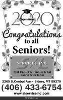 2020,CongratulationsCongratulationsto allSeniors!SERVICES, INC.Oil Field & IndustrialConstruction2265 S.Central Ave  Sidney, MT 59270(406) 433-6754www.slserviceinc.comWICK829336 2020, Congratulations Congratulations to all Seniors! SERVICES, INC. Oil Field & Industrial Construction 2265 S.Central Ave  Sidney, MT 59270 (406) 433-6754 www.slserviceinc.com WICK829336