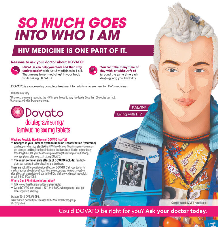"""SO MUCH GOESINTO WHO I AMHIV MEDICINE IS ONE PART OF IT.Reasons to ask your doctor about DOVATO:DOVATO can help you reach and then stayundetectable* with just 2 medicines in 1 pill.That means fewer medicines' in your bodywhile taking DOVATOYou can take it anyday with or without food(around the same time eachday)-giving you flexibilityofDOVATO is a once-a-day complete treatment for adults who are new to HIV-1 medicine.Results may vary.""""Undetectable means reducing the HIV in your blood to very low levels (less than 50 copies per ml).'Ás compared with 3-drug regimens.KALVINODovatodolutegravir 50 mg/lamivudine 300 mg tabletsLiving with HIVWhat are Possible Side Effects of DOVATO (cont'd)? Changes in your immune system (Immune Reconstitution Syndrome)can happen when you start taking HIV-1 medicines. Your immune system mayget stronger and begin to fight infections that have been hidden in your bodyfor a long time. Tell your healthcare provider right away if you start havingnew symptoms after you start taking DOVATO. The most common side effects of DOVATO include: headache;diarrhea; nausea; trouble sleeping; and tiredness.These are not all the possible side effects of DOVATO. Call your doctor formedical advice about side effects. You are encouraged to réport negativeside effects of prescription drugs to the FDA. Visit www.fda.gov/medwatch,Or call 1-800-FDA-1088.Where Can I Find More Information? Talk to your healthcare provider or pharmacist. Go to DOVATO.com or call 1-877-844-8872, where you can also getFDA-approved labeling.OUTSTANDING CLENTSERVICE ADVOCATE AWARDKANSAS0OMEOctober 2019 DVT:2PI-2PILTrademark is owned by or licensed to the ViiV Healthcare groupof companies.OFFP""""Compensated by ViIV HealthcareCould DOVATO be right for you? Ask your doctor today.KTICKTICKET SO MUCH GOES INTO WHO I AM HIV MEDICINE IS ONE PART OF IT. Reasons to ask your doctor about DOVATO: DOVATO can help you reach and then stay undetectable* with just 2 medicines in 1 pill. That means fewer me"""