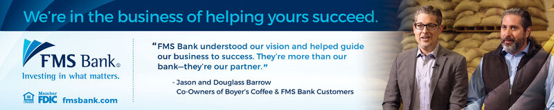 "We're in the business of helping yours succeed.""FMS Bank understood our vision and helped guideVFMS Bank.our business to success. They're more than ourbank-they're our partner.""Investing in what matters.- Jason and Douglass BarrowCo-Owners of Boyer's Coffee & FMS Bank CustomersMemberFDIC fmsbank.com We're in the business of helping yours succeed. ""FMS Bank understood our vision and helped guide VFMS Bank. our business to success. They're more than our bank-they're our partner."" Investing in what matters. - Jason and Douglass Barrow Co-Owners of Boyer's Coffee & FMS Bank Customers Member FDIC fmsbank.com"
