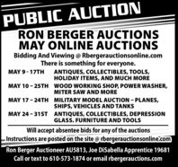 PUBLIC AUCTIONRON BERGER AUCTIONSMAY ONLINE AUCTIONSBidding And Viewing @ Rbergerauctionsonline.comThere is something for everyone.MAY 9 - 17THANTIQUES, COLLECTIBLES, TOOLS,HOLIDAY ITEMS, AND MUCH MOREMAY 10 - 25TH WOOD WORKING SHOP, POWER WASHER,MITER SAW AND MOREMAY 17 - 24TH MILITARY MODEL AUCTION - PLANES,SHIPS, VEHICLES AND TANKSMAY 24 - 31ST ANTIQUES, COLLECTIBLES, DEPRESSIONGLASS. FURNITURE AND TOOLSWill accept absentee bids for any of the auctionsInstructions are posted on the site @ rbergerauctionsonline.comRon Berger Auctioneer AU5813, Joe DiSabella Apprentice 19681Call or text to 610-573-1874 or email rbergerauctions.com PUBLIC AUCTION RON BERGER AUCTIONS MAY ONLINE AUCTIONS Bidding And Viewing @ Rbergerauctionsonline.com There is something for everyone. MAY 9 - 17TH ANTIQUES, COLLECTIBLES, TOOLS, HOLIDAY ITEMS, AND MUCH MORE MAY 10 - 25TH WOOD WORKING SHOP, POWER WASHER, MITER SAW AND MORE MAY 17 - 24TH MILITARY MODEL AUCTION - PLANES, SHIPS, VEHICLES AND TANKS MAY 24 - 31ST ANTIQUES, COLLECTIBLES, DEPRESSION GLASS. FURNITURE AND TOOLS Will accept absentee bids for any of the auctions Instructions are posted on the site @ rbergerauctionsonline.com Ron Berger Auctioneer AU5813, Joe DiSabella Apprentice 19681 Call or text to 610-573-1874 or email rbergerauctions.com