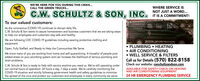 WE'RE HERE FOR YOU DURING THIS CRISIS...WHERE SERVICE ISCALL THE GREEN TRUCKS..C.W. SCHULTZ & SON, INC. TIS A COMMITMENT!NOT JUST A WORD.To our valued customers:CW SERut& SonAs the coronavirus (COVID-19) continues to disrupt daily life,C.W. Schultz & Son wants to assure homeowners and business customers that we are taking stepsto help our employees and customers stay safe and healthy.ST22415We are following CDC COVID-19 guidelines including wearing protective clothing andequipment.PLUMBING  HEATINGOpen, Fully Staffed, and Ready to Help the Communities We Serve AIR CONDITIONINGWe know many of you are working from home and self-quarantining. A houseful of people putsadded stress on your plumbing system and can increase the likelihood of serious plumbing anddrain problems. WELL SERVICE & FILTERSCall us for Details (570) 822-8158Check our website: cwschultzandson.comAVAILABLE FOR SAFETY CHECK ON HEATINGC.W. Schultz & Son is ready to help with service anytime you need us. We're still operating underour normal hours of operation: 24 hours a day, 7 days a week. We're carefully monitoring theCOVID-19 situation and strictly following government health and safety guidelines to minimizethe spread of the virus and protect our customers and employees in every community we serve.AND AIR CONDITIONING EQUIPMENT24 HR EMERGENCY PLUMBING SERVICE WE'RE HERE FOR YOU DURING THIS CRISIS... WHERE SERVICE IS CALL THE GREEN TRUCKS.. C.W. SCHULTZ & SON, INC. TIS A COMMITMENT! NOT JUST A WORD. To our valued customers: CW SERut& Son As the coronavirus (COVID-19) continues to disrupt daily life, C.W. Schultz & Son wants to assure homeowners and business customers that we are taking steps to help our employees and customers stay safe and healthy. ST22415 We are following CDC COVID-19 guidelines including wearing protective clothing and equipment. PLUMBING  HEATING Open, Fully Staffed, and Ready to Help the Communities We Serve  AIR CONDITIONING We know many of you are working from home and self-quarantining. A houseful of people puts added stress on your plumbing system and can increase the likelihood of serious plumbing and drain problems.  WELL SERVICE & FILTERS Call us for Details (570) 822-8158 Check our website: cwschultzandson.com AVAILABLE FOR SAFETY CHECK ON HEATING C.W. Schultz & Son is ready to help with service anytime you need us. We're still operating under our normal hours of operation: 24 hours a day, 7 days a week. We're carefully monitoring the COVID-19 situation and strictly following government health and safety guidelines to minimize the spread of the virus and protect our customers and employees in every community we serve. AND AIR CONDITIONING EQUIPMENT 24 HR EMERGENCY PLUMBING SERVICE