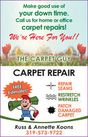 Make good use ofyour down time.Call us for home or officecarpet repairs!We're Here For You!!THE CARPET GUYCARPET REPAIRREPAIRSEAMSFREEEstimates!RESTRETCHWRINKLESPATCHDAMAGEDCARPETRuss & Annette Koons319-573-9722 Make good use of your down time. Call us for home or office carpet repairs! We're Here For You!! THE CARPET GUY CARPET REPAIR REPAIR SEAMS FREE Estimates! RESTRETCH WRINKLES PATCH DAMAGED CARPET Russ & Annette Koons 319-573-9722
