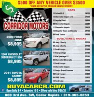 $500 OFF ANY VEHICLE OVER $3500*DOES NOT APPLY TOWARD DOWN PAYMENTCARS13 Scion FR-S ........$972513 Chevrolet Impala LTZ....$725012 Impala Fleet....$6400CORRIDOR MOTORS09 Chevrolet Impala...... $539911 Chevrolet Impala......13 Chrysler Town and County ......$4750...$485004 Ford Taurus ........$45992009 FORDEDGESUVS, VANS & TRUCKS08 Jeep Liberty.....08 Jeep Liberty...11 Ford Escape.......$7750$8,995...$7750.$750011 Kia Sportage... $71952007 CHEVROLETSUBURBAN LT 150011 Kia Sportage LX....$719502 Chevrolet Silverado..... $6995$8,99512 Ford Escape.....$699512 Chevrolet Impala........$640012 Dodge Grand Caravan$63992011 TOYOTACAMRY08 Ford Escape.... $595004 GMC Envoy.... $5925$8,89510 Ford Edge.....$4300BUYACARCR.COMf Open Daily 9-4  Saturday 10-2 Offers valid thru 5/20/20600 3rd Ave. SW, Cedar Rapids  319-365-0253 $500 OFF ANY VEHICLE OVER $3500 *DOES NOT APPLY TOWARD DOWN PAYMENT CARS 13 Scion FR-S .... ....$9725 13 Chevrolet Impala LTZ. ...$7250 12 Impala Fleet.... $6400 CORRIDOR MOTORS 09 Chevrolet Impala..... . $5399 11 Chevrolet Impala...... 13 Chrysler Town and County ......$4750 ...$4850 04 Ford Taurus .... ....$4599 2009 FORD EDGE SUVS, VANS & TRUCKS 08 Jeep Liberty..... 08 Jeep Liberty... 11 Ford Escape.... ...$7750 $8,995 ...$7750 .$7500 11 Kia Sportage ... $7195 2007 CHEVROLET SUBURBAN LT 1500 11 Kia Sportage LX.... $7195 02 Chevrolet Silverado... .. $6995 $8,995 12 Ford Escape.... .$6995 12 Chevrolet Impala...... ..$6400 12 Dodge Grand Caravan $6399 2011 TOYOTA CAMRY 08 Ford Escape... . $5950 04 GMC Envoy... . $5925 $8,895 10 Ford Edge.... .$4300 BUYACARCR.COM f Open Daily 9-4  Saturday 10-2 Offers valid thru 5/20/20 600 3rd Ave. SW, Cedar Rapids  319-365-0253