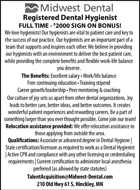 Midwest DentalRegistered Dental HygienistFULL TIME - $2000 SIGN ON BONUS!We love hygienists! Our hygienists are vital to patient care and key tothe success of our practice. Our hygienists are an important part of ateam that supports and inspires each other. We believe in providingour hygienists with an environment to deliver the best patient care,while providing the complete benefits and flexible work-life balanceyou deserve.The Benefits: Excellent salary  Work/life balanceFree continuing education - Training stipendCareer growth/leadership Peer mentoring & coachingOur culture of joy sets us apart from other dental organizations. Joyleads to better care, better ideas, and better outcomes. It createswonderful patient experiences and rewarding careers. Be a part ofsomething larger than you ever thought possible. Come join our team!Relocation assistance provided: We offer relocation assistance tothose applying from outside the area.Qualifications: Associate or advanced degree in Dental Hygiene |State certification/licensure as required to work as a Dental Hygienist| Active CPR and compliance with any other licensing or credentialingrequirements | Current certification to administer local anesthesiapreferred (as allowed by state statutes)TalentAcquisition@Midwest-Dental.com210 Old Hwy 61 S, Hinckley, MN Midwest Dental Registered Dental Hygienist FULL TIME - $2000 SIGN ON BONUS! We love hygienists! Our hygienists are vital to patient care and key to the success of our practice. Our hygienists are an important part of a team that supports and inspires each other. We believe in providing our hygienists with an environment to deliver the best patient care, while providing the complete benefits and flexible work-life balance you deserve. The Benefits: Excellent salary  Work/life balance Free continuing education - Training stipend Career growth/leadership Peer mentoring & coaching Our culture of joy sets us apart from other dental organizations. Joy leads to better care, better ideas, and better outcomes. It creates wonderful patient experiences and rewarding careers. Be a part of something larger than you ever thought possible. Come join our team! Relocation assistance provided: We offer relocation assistance to those applying from outside the area. Qualifications: Associate or advanced degree in Dental Hygiene | State certification/licensure as required to work as a Dental Hygienist | Active CPR and compliance with any other licensing or credentialing requirements | Current certification to administer local anesthesia preferred (as allowed by state statutes) TalentAcquisition@Midwest-Dental.com 210 Old Hwy 61 S, Hinckley, MN