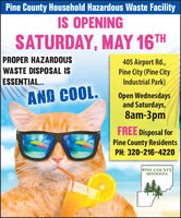 Pine County Household Hazardous Waste FacilityIS OPENINGSATURDAY, MAY 16THPROPER HAZARDOUSWASTE DISPOSAL IS405 Airport Rd.,Pine City (Pine CityIndustrial Park)ESSENTIAL..AND COOL.Open Wednesdaysand Saturdays,8am-3pmFREE Disposal forPine County ResidentsPH: 320-216-4220PINE COUNTYMINNESOTA Pine County Household Hazardous Waste Facility IS OPENING SATURDAY, MAY 16TH PROPER HAZARDOUS WASTE DISPOSAL IS 405 Airport Rd., Pine City (Pine City Industrial Park) ESSENTIAL.. AND COOL. Open Wednesdays and Saturdays, 8am-3pm FREE Disposal for Pine County Residents PH: 320-216-4220 PINE COUNTY MINNESOTA
