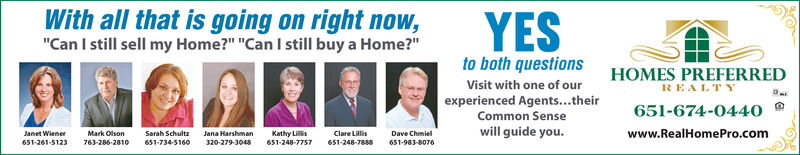 """With all that is going on right now,""""Can I still sell my Home?"""" """"Can I still buy a Home?""""YESto both questionsHOMES PREFERREDREALTYVisit with one of ourexperienced Agents...their651-674-0440Common SenseMark Olson763-286-2810will guide you.www.RealHomePro.comJanet WienerSarah SchultzJana HarshmanKathy LilisClare LillisDave Chmiel651-261-5123651-734-5160320-279-3048651-248-7757651-248-7888651-983-8076 With all that is going on right now, """"Can I still sell my Home?"""" """"Can I still buy a Home?"""" YES to both questions HOMES PREFERRED REALTY Visit with one of our experienced Agents...their 651-674-0440 Common Sense Mark Olson 763-286-2810 will guide you. www.RealHomePro.com Janet Wiener Sarah Schultz Jana Harshman Kathy Lilis Clare Lillis Dave Chmiel 651-261-5123 651-734-5160 320-279-3048 651-248-7757 651-248-7888 651-983-8076"""