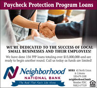 Paycheck Protection Program LoansWE'RE DEDICATED TO THE SUCCESS OF LOCALSMALL BUSINESSES AND THEIR EMPLOYEES!We have done 154 PPP loans totaling over $15,000,000 and areready to begin another round. Call us today as funds are limited!N NeighborhoodMORA 45 North Union& Coborns320-679-3100NATIONAL BANKneighborhood.bankMember FDICThe Bank That Feels Like HomeNMLS 677339EQUAL HOUSINGLENDER Paycheck Protection Program Loans WE'RE DEDICATED TO THE SUCCESS OF LOCAL SMALL BUSINESSES AND THEIR EMPLOYEES! We have done 154 PPP loans totaling over $15,000,000 and are ready to begin another round. Call us today as funds are limited! N Neighborhood MORA 45 North Union & Coborns 320-679-3100 NATIONAL BANK neighborhood.bank Member FDIC The Bank That Feels Like Home NMLS 677339 EQUAL HOUSING LENDER