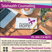 """Now OfferingTelehealth CounselingRecoueringTreatment Center""""Ph. 844-314-4673We offer private and secure telehealth counseling services for new andexisting patients of all ages and genders. Please contact us for a consultationto determine which services and providers best suit your needs.Recovering Hope Treatment Center2031 Rowland Road 