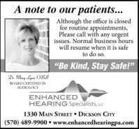 "A note to our patients...Although the office is closedfor routine appointments,Please call with any urgentissues. Normal business hourswill resume when it is safeto do so.""Be Kind, Stay Safe!""Dr. Mary Lynn O'BellBOARD CERTIFIED INAUDIOLOGYENHANCEDHEARING Specialists, LLC1330 MAIN STREET  DICKSON CITY(570) 489-9900  www.enhancedhearingpa.com A note to our patients... Although the office is closed for routine appointments, Please call with any urgent issues. Normal business hours will resume when it is safe to do so. ""Be Kind, Stay Safe!"" Dr. Mary Lynn O'Bell BOARD CERTIFIED IN AUDIOLOGY ENHANCED HEARING Specialists, LLC 1330 MAIN STREET  DICKSON CITY (570) 489-9900  www.enhancedhearingpa.com"