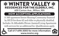 *WINTER VALLEY *RESIDENCES FOR THE ELDERLY, INC.600 Canton Ave., Milton, MANOW ACCEPTING APPLICATIONSA 160-apartment Senior Housing Community financedby HUD for those 62 and older or physically disabled.Includes 16 Affordable Private Assisted Living Apartmentswith services for an additional fee. Qualifications apply.Call 617-698-3005 for more information.www.mreinc.orgFQLLAL HOUSINGOPPORTUNITY *WINTER VALLEY * RESIDENCES FOR THE ELDERLY, INC. 600 Canton Ave., Milton, MA NOW ACCEPTING APPLICATIONS A 160-apartment Senior Housing Community financed by HUD for those 62 and older or physically disabled. Includes 16 Affordable Private Assisted Living Apartments with services for an additional fee. Qualifications apply. Call 617-698-3005 for more information. www.mreinc.org FQLLAL HOUSING OPPORTUNITY