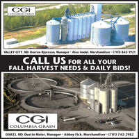 CGICOLUMBIA GRAINVALLEY CITY, ND: Darren Bjornson, Manager · Alex Andel, Merchandiser (701) 845-1921CALL US FOR ALL YOURFALL HARVEST NEEDS & DAILY BIDS!CGICOLUMBIA GRAINOAKES, ND: Dustin Maier, Manager · Abbey Fick, Merchandiser  (701) 742-2982 CGI COLUMBIA GRAIN VALLEY CITY, ND: Darren Bjornson, Manager · Alex Andel, Merchandiser (701) 845-1921 CALL US FOR ALL YOUR FALL HARVEST NEEDS & DAILY BIDS! CGI COLUMBIA GRAIN OAKES, ND: Dustin Maier, Manager · Abbey Fick, Merchandiser  (701) 742-2982