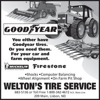 GOOD YEARYou either haveGoodyear tires.Or you need them.For your car andfarm equipment.MICHELIN FIrestoneA better way forwardShocks Computer BalancingWheel Alignment On Farm Pit ShopWELTON'S TIRE SERVICE683-5136 or Toll Free 1-800-342-4672 N.D. Wats Line209 Main, Lisbon, ND GOOD YEAR You either have Goodyear tires. Or you need them. For your car and farm equipment. MICHELIN FIrestone A better way forward Shocks Computer Balancing Wheel Alignment On Farm Pit Shop WELTON'S TIRE SERVICE 683-5136 or Toll Free 1-800-342-4672 N.D. Wats Line 209 Main, Lisbon, ND