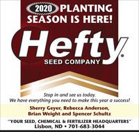 "2020 PLANTINGSEASON IS HERE!HeftySEED COMPANYStop in and see us today.We have everything you need to make this year a success!Sherry Geyer, Rebecca Anderson,Brian Weight and Spencer Schultz""YOUR SEED, CHEMICAL & FERTILIZER HEADQUARTERS""Lisbon, ND  701-683-3044 2020 PLANTING SEASON IS HERE! Hefty SEED COMPANY Stop in and see us today. We have everything you need to make this year a success! Sherry Geyer, Rebecca Anderson, Brian Weight and Spencer Schultz ""YOUR SEED, CHEMICAL & FERTILIZER HEADQUARTERS"" Lisbon, ND  701-683-3044"