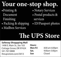 Your one-stop shop.Notary Services Postal products &Printing &DocumentFinishing Packing & shipping  ID/Passport photos Mailbox ServicesservicesThe UPS StoreSafeway Shoppping Mall1498 E. Main St., Ste 103Hours:Mon-Fri8:00 am-6:00pm9:00am-5:00pmClosedCottage Grove, OR 97424541.767.0888Sat.theupsstore.com/5813Sun Your one-stop shop. Notary Services  Postal products & Printing & Document Finishing  Packing & shipping  ID/Passport photos  Mailbox Services services The UPS Store Safeway Shoppping Mall 1498 E. Main St., Ste 103 Hours: Mon-Fri 8:00 am-6:00pm 9:00am-5:00pm Closed Cottage Grove, OR 97424 541.767.0888 Sat. theupsstore.com/5813 Sun