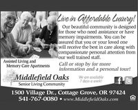 Live in Gffordable Luxury!Our beautiful community is designedfor those who need assistance or havememory impairments. You can beassured that you or your loved onewill receive the best in care along withcompassionate personal attention fromour well trained staff.Assisted Living andMemory Care ApartmentsCall or stop by for moreinformation and a personal tour!A Middlefield OaksSenior Living CommunityWe are available7 days a week!1500 Village Dr., Cottage Grove, OR 97424541-767-0080  www.MiddlefieldOaks.comALHURN Live in Gffordable Luxury! Our beautiful community is designed for those who need assistance or have memory impairments. You can be assured that you or your loved one will receive the best in care along with compassionate personal attention from our well trained staff. Assisted Living and Memory Care Apartments Call or stop by for more information and a personal tour! A Middlefield Oaks Senior Living Community We are available 7 days a week! 1500 Village Dr., Cottage Grove, OR 97424 541-767-0080  www.MiddlefieldOaks.com ALHURN