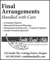 FinalArrangementsHandled with Care Cremation Options Memorial & Funeral PlanningMonuments & Memorials  Cemetery OptionsFamily Owned & OperatedSmith Lund -MillsFUNERAL OCHAPEL CREMATORIUMPeople you know, people you trust. SMTM123 South 7th  Cottage Grove, Oregon541.942.0185  smithlundmills.com Final Arrangements Handled with Care  Cremation Options  Memorial & Funeral Planning Monuments & Memorials  Cemetery Options Family Owned & Operated Smith Lund -Mills FUNERAL OCHAPEL CREMATORIUM People you know, people you trust. SM TM 123 South 7th  Cottage Grove, Oregon 541.942.0185  smithlundmills.com