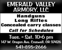 EMERALD VALLEYARMORY, LLCHandgunsLong RiflesConcealed carry classesCall for SchedulesTues. - Sat. 10-6 pm147 W. Oregon Ave. Creswell, OR 97426541-895-2666 EMERALD VALLEY ARMORY, LLC Handguns Long Rifles Concealed carry classes Call for Schedules Tues. - Sat. 10-6 pm 147 W. Oregon Ave. Creswell, OR 97426 541-895-2666