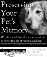 PreservingYourPet'sMemoryWe offer a full line of aftercare servicesto honor the life of your beloved pet.Cremation Services  Burials  Memorials  Urns  Keepsakes  Grief Support123 S. 7th St. Cottage Grove541.942.0185smithlundmills.comSmith Lund -MillsFUNERAL CHAPEL CREMATORIUMPeople you know, people you trust. SMTM Preserving Your Pet's Memory We offer a full line of aftercare services to honor the life of your beloved pet. Cremation Services  Burials  Memorials  Urns  Keepsakes  Grief Support 123 S. 7th St. Cottage Grove 541.942.0185 smithlundmills.com Smith Lund -Mills FUNERAL CHAPEL CREMATORIUM People you know, people you trust. SM TM