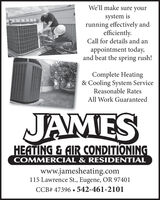We'll make sure yoursystem isrunning effectively andefficiently.Call for details and anappointment today,and beat the spring rush!Complete Heating& Cooling System ServiceReasonable RatesAll Work GuaranteedJAMESHEATING & AIR CONDITIONINGCOMMERCIAL & RESIDENTIALwww.jamesheating.com115 Lawrence St., Eugene, OR 97401CCB# 47396  542-461-2101 We'll make sure your system is running effectively and efficiently. Call for details and an appointment today, and beat the spring rush! Complete Heating & Cooling System Service Reasonable Rates All Work Guaranteed JAMES HEATING & AIR CONDITIONING COMMERCIAL & RESIDENTIAL www.jamesheating.com 115 Lawrence St., Eugene, OR 97401 CCB# 47396  542-461-2101