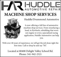 HRHUDDLEAUTOMOTIVE REPAIRMACHINE SHOP SERVICESHuddle/Drummond AutomotiveIs now offering a full line of automotivemachine shop services. From resurfacing ahead, to flywheels, rebuilding that wornout engine or even a specialized racingapplication, Huddle Automotive can helpyou.With over 40 years of experience, we will get the job done right thefirst time. Call or drop by and say H.Located at 80408 Delight Valley School Rd.Phone: 541-942-2521 HR HUDDLE AUTOMOTIVE REPAIR MACHINE SHOP SERVICES Huddle/Drummond Automotive Is now offering a full line of automotive machine shop services. From resurfacing a head, to flywheels, rebuilding that worn out engine or even a specialized racing application, Huddle Automotive can help you. With over 40 years of experience, we will get the job done right the first time. Call or drop by and say H. Located at 80408 Delight Valley School Rd. Phone: 541-942-2521