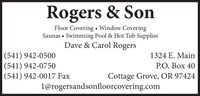 Rogers & SonFloor Covering  Window CoveringSaunas  Swimming Pool & Hot Tub SuppliesDave & Carol Rogers|(541) 942-0500|(541) 942-0750(541) 942-0017 Fax1324 E. MainP.O. Box 40Cottage Grove, OR 97424l@rogersandsonfloorcovering.com Rogers & Son Floor Covering  Window Covering Saunas  Swimming Pool & Hot Tub Supplies Dave & Carol Rogers |(541) 942-0500 |(541) 942-0750 (541) 942-0017 Fax 1324 E. Main P.O. Box 40 Cottage Grove, OR 97424 l@rogersandsonfloorcovering.com