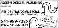 JOSEPH OSBORN PLUMBINGCCB#203071RESIDENTIAL/COMMERCIALLicensed/Bonded/InsuredServingCottage Grove& SurroundingAreas541-999-7285Office: 541-942-6899 JOSEPH OSBORN PLUMBING CCB#203071 RESIDENTIAL/COMMERCIAL Licensed/Bonded/Insured Serving Cottage Grove & Surrounding Areas 541-999-7285 Office: 541-942-6899