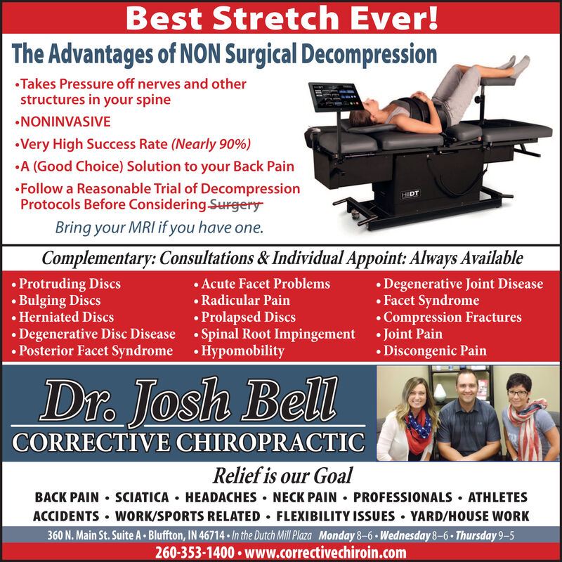 Best Stretch Ever!The Advantages of NON Surgical DecompressionTakes Pressure off nerves and otherstructures in your spineNONINVASIVEVery High Success Rate (Nearly 90%)A (Good Choice) Solution to your Back PainFollow a Reasonable Trial of DecompressionProtocols Before Considering SurgeryHIDTBring your MRI if you have one.Complementary: Consultations & Individual Appoint: Always Available Protruding Discs Bulging Discs Herniated Discs Degenerative Disc Disease  Spinal Root Impingement  Joint Pain Posterior Facet Syndrome  Hypomobility Acute Facet Problems Radicular Pain Prolapsed Discs Degenerative Joint Disease Facet Syndrome Compression FracturesDiscongenic PainDr.. Josh BellCORRECTIVE CHIROPRACTICRelief is our GoalBACK PAIN  SCIATICA  HEADACHES  NECK PAIN  PROFESSIONALS  ATHLETESACCIDENTS  WORK/SPORTS RELATED  FLEXIBILITY ISSUES · YARD/HOUSE WORK360 N. Main St. Suite A  Bluffton, IN 46714 · In the Dutch Mill Plaza Monday 8-6  Wednesday 86  Thursday 95260-353-1400 www.correctivechiroin.com Best Stretch Ever! The Advantages of NON Surgical Decompression Takes Pressure off nerves and other structures in your spine NONINVASIVE Very High Success Rate (Nearly 90%) A (Good Choice) Solution to your Back Pain Follow a Reasonable Trial of Decompression Protocols Before Considering Surgery HIDT Bring your MRI if you have one. Complementary: Consultations & Individual Appoint: Always Available  Protruding Discs  Bulging Discs  Herniated Discs  Degenerative Disc Disease  Spinal Root Impingement  Joint Pain  Posterior Facet Syndrome  Hypomobility  Acute Facet Problems  Radicular Pain  Prolapsed Discs  Degenerative Joint Disease  Facet Syndrome  Compression Fractures Discongenic Pain Dr. . Josh Bell CORRECTIVE CHIROPRACTIC Relief is our Goal BACK PAIN  SCIATICA  HEADACHES  NECK PAIN  PROFESSIONALS  ATHLETES ACCIDENTS  WORK/SPORTS RELATED  FLEXIBILITY ISSUES · YARD/HOUSE WORK 360 N. Main St. Suite A  Bluffton, IN 46714 · In the Dutch Mill Plaza Monday 8-6  Wednesday 86  Thursday 9