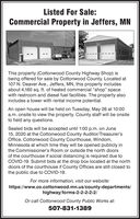 "Listed For Sale:Commercial Property in Jeffers, MNThis property (Cottonwood County Highway Shop) isbeing offered for sale by Cottonwood County. Located at107 N. Deaver Ave., Jeffers, MN, this property includesabout 4,160 sq. ft. of heated commercial ""shop"" spacewith restroom and diesel fuel facilities. The property alsoincludes a tower with rental income potential.An open house will be held on Tuesday, May 26 at 10:00a.m. onsite to view the property. County staff will be onsiteto field any questions.Sealed bids will be accepted until 1:00 p.m. on June15, 2020 at the Cottonwood County Auditor/Treasurer'sOffice, Cottonwood County Courthouse, Windom,Minnesota at which time they will be opened publicly inthe Commissioner's Room or outside the north doorsof the courthouse if social distancing is required due toCOVID-19. Submit bids at the drop box located at the northdoors of the courthouse if County Offices are still closed tothe public due to COVID-19.For more information, visit our website:https://www.co.cottonwood.mn.us/county-departments/highway/forms-2-2-2-2-2/Or call Cottonwood County Public Works at:507-831-1389 Listed For Sale: Commercial Property in Jeffers, MN This property (Cottonwood County Highway Shop) is being offered for sale by Cottonwood County. Located at 107 N. Deaver Ave., Jeffers, MN, this property includes about 4,160 sq. ft. of heated commercial ""shop"" space with restroom and diesel fuel facilities. The property also includes a tower with rental income potential. An open house will be held on Tuesday, May 26 at 10:00 a.m. onsite to view the property. County staff will be onsite to field any questions. Sealed bids will be accepted until 1:00 p.m. on June 15, 2020 at the Cottonwood County Auditor/Treasurer's Office, Cottonwood County Courthouse, Windom, Minnesota at which time they will be opened publicly in the Commissioner's Room or outside the north doors of the courthouse if social distancing is required due to COVID-19. Submit bids at the drop box located at the north doors of the courthouse if County Offices are still closed to the public due to COVID-19. For more information, visit our website: https://www.co.cottonwood.mn.us/county-departments/ highway/forms-2-2-2-2-2/ Or call Cottonwood County Public Works at: 507-831-1389"