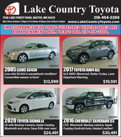 Lake Country Toyota7036 LAKE FOREST ROAD, BAXTER, MN 56425218-454-2200Mon-Thurs 8:00am-7:00pm| Fri 8:00am-6:00pm|Sat 8:00am-5:00pm www.LakeCountryToyota.comIN ACCORDANCE WITH STATE GUIDELINES VEHICLE SALES AREBY APPOINTMENT ONLY. PLEASE CALL 218-454-2200.10AG152P10AF606L2017 TOYOTA RAV4 XLEXLE AWD. Moonroof, Radar Cruise, LaneDeparture Warning.2005 LEXUS SC430Low mile SC430 in exceptional condition!Convertible season is here!$13,999$19,59110AF655P10AF805P2020 TOYOTA SIENNA LELE with Backup Camera, Apple Carplay,Bluetooth and more. Save $10k over new!2016 CHEVROLET SILVERADO LTZLTZ! Moonroof, Backup camera, AppleCarplay/Android Auto, Heated Leather!$24,491$30,491 Lake Country Toyota 7036 LAKE FOREST ROAD, BAXTER, MN 56425 218-454-2200 Mon-Thurs 8:00am-7:00pm| Fri 8:00am-6:00pm|Sat 8:00am-5:00pm www.LakeCountryToyota.com IN ACCORDANCE WITH STATE GUIDELINES VEHICLE SALES ARE BY APPOINTMENT ONLY. PLEASE CALL 218-454-2200. 10AG152P 10AF606L 2017 TOYOTA RAV4 XLE XLE AWD. Moonroof, Radar Cruise, Lane Departure Warning. 2005 LEXUS SC430 Low mile SC430 in exceptional condition! Convertible season is here! $13,999 $19,591 10AF655P 10AF805P 2020 TOYOTA SIENNA LE LE with Backup Camera, Apple Carplay, Bluetooth and more. Save $10k over new! 2016 CHEVROLET SILVERADO LTZ LTZ! Moonroof, Backup camera, Apple Carplay/Android Auto, Heated Leather! $24,491 $30,491