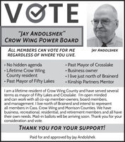 "VOTE""JAY ANDOLSHEK""CROW WING POWER BOARDALL MEMBERS CAN VOTE FOR MEREGARDLESS OF WHERE YOU LIVE.JAY ANDOLSHEK No hidden agenda Lifetime Crow WingCounty resident Past Mayor of Fifty Lakes Past Mayor of CrosslakeBusiness owner I live just north of Brainerd Kinship Partners MentorI am a lifetime resident of Crow Wing County and have served severalterms as mayor of Fifty Lakes and Crosslake. I'm open mindedand can work with all co-op member-owners, board members,and management. I live north of Brainerd and intend to representall members in Cass, Crow Wing and Morrison Counties. We havebusiness, recreational, residential, and retirement members and all havetheir own needs. Mail-in ballots will be arriving soon. Thank you for yourconsideration and vote.THANK YOU FOR YOUR SUPPORT!Paid for and approved by Jay Andolshek. VOTE ""JAY ANDOLSHEK"" CROW WING POWER BOARD ALL MEMBERS CAN VOTE FOR ME REGARDLESS OF WHERE YOU LIVE. JAY ANDOLSHEK  No hidden agenda  Lifetime Crow Wing County resident  Past Mayor of Fifty Lakes  Past Mayor of Crosslake Business owner  I live just north of Brainerd  Kinship Partners Mentor I am a lifetime resident of Crow Wing County and have served several terms as mayor of Fifty Lakes and Crosslake. I'm open minded and can work with all co-op member-owners, board members, and management. I live north of Brainerd and intend to represent all members in Cass, Crow Wing and Morrison Counties. We have business, recreational, residential, and retirement members and all have their own needs. Mail-in ballots will be arriving soon. Thank you for your consideration and vote. THANK YOU FOR YOUR SUPPORT! Paid for and approved by Jay Andolshek."