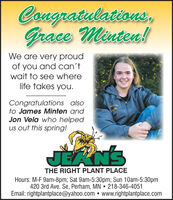 Congratulations,Grace Minten!We are very proudof you and can'twait to see wherelife takes you.Congratulations alsoto James Minten andJon Vela who helpedus out this spring!JEANSTHE RIGHT PLANT PLACEHours: M-F 9am-8pm; Sat 9am-5:30pm; Sun 10am-5:30pm420 3rd Ave. Se, Perham, MN  218-346-4051Email: rightplantplace@yahoo.com  www.rightplantplace.com Congratulations, Grace Minten! We are very proud of you and can't wait to see where life takes you. Congratulations also to James Minten and Jon Vela who helped us out this spring! JEANS THE RIGHT PLANT PLACE Hours: M-F 9am-8pm; Sat 9am-5:30pm; Sun 10am-5:30pm 420 3rd Ave. Se, Perham, MN  218-346-4051 Email: rightplantplace@yahoo.com  www.rightplantplace.com