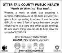 OTTER TAIL COUNTY PUBLIC HEALTHWants to Remind You that...Wearing a mask or cloth face covering isrecommended because it can help prevent yourgerms from spreading to others. It can be moredifficult to keep 6 feet of space between peoplewhen you're in a store and other public settings.It's one more thing you can do to help slow thespread of COVID-19.Otter Tail County Public HealthTHANKS YOU for doing your part!OTTER TAILottertailcountymn.usPublic HealthCOUNTY MINNESOTAPrevent. Promote. Protect, OTTER TAIL COUNTY PUBLIC HEALTH Wants to Remind You that... Wearing a mask or cloth face covering is recommended because it can help prevent your germs from spreading to others. It can be more difficult to keep 6 feet of space between people when you're in a store and other public settings. It's one more thing you can do to help slow the spread of COVID-19. Otter Tail County Public Health THANKS YOU for doing your part! OTTER TAIL ottertailcountymn.us Public Health COUNTY MINNESOTA Prevent. Promote. Protect,