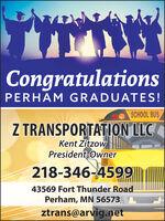 CongratulationsPERHAM GRADUATES!SCHOOL BUSZ TRANSPORTATION LLCKent ZitzowPresident-Owner218-346-459943569 Fort Thunder RoadPerham, MN 56573ztrans@arvig.net Congratulations PERHAM GRADUATES! SCHOOL BUS Z TRANSPORTATION LLC Kent Zitzow President-Owner 218-346-4599 43569 Fort Thunder Road Perham, MN 56573 ztrans@arvig.net