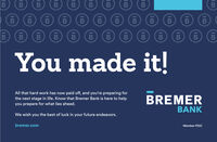 BBBBBBBBBBBYou made it!All that hard work has now paid off, and you're preparing forthe next stage in life. Know that Bremer Bank is here to helpBREMERyou prepare for what lies ahead.BANKWe wish you the best of luck in your future endeavors.bremer.comMember FDICIBIBIBIBIBIBIB B B B B B B B B B B B You made it! All that hard work has now paid off, and you're preparing for the next stage in life. Know that Bremer Bank is here to help BREMER you prepare for what lies ahead. BANK We wish you the best of luck in your future endeavors. bremer.com Member FDIC IB IB IB IB IB IB IB