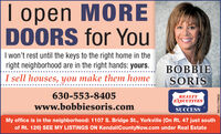 |I open MOREpenDOORS for YouI won't rest until the keys to the right home in theright neighborhood are in the right hands: yours.BOBBIESORISI sell houses, you make them home630-553-8405REALTYEXECUTIVESwww.bobbiesoris.comSUCCESSMy office is in the neighborhood: 1107 S. Bridge St., Yorkville (On Rt. 47 just southof Rt. 126) SEE MY LISTINGS ON KendallCountyNow.com under Real EstateSM-CL1748033 |I open MORE pen DOORS for You I won't rest until the keys to the right home in the right neighborhood are in the right hands: yours. BOBBIE SORIS I sell houses, you make them home 630-553-8405 REALTY EXECUTIVES www.bobbiesoris.com SUCCESS My office is in the neighborhood: 1107 S. Bridge St., Yorkville (On Rt. 47 just south of Rt. 126) SEE MY LISTINGS ON KendallCountyNow.com under Real Estate SM-CL1748033