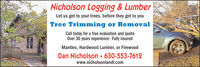 Nicholson Logging & LumberLet us get to your trees, before they get to youTree Trimming or RemovalCall today for a free evaluation and quoteOver 30 years experience · Fully insuredMantles, Hardwood Lumber, or FirewoodDan Nicholson  630-553-7612www.nicholsonlandl.com Nicholson Logging & Lumber Let us get to your trees, before they get to you Tree Trimming or Removal Call today for a free evaluation and quote Over 30 years experience · Fully insured Mantles, Hardwood Lumber, or Firewood Dan Nicholson  630-553-7612 www.nicholsonlandl.com