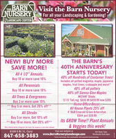 "THE BARNNURSERYVisit the Barn NurseryFor all your Landscaping & Gardening!GLANDSCAPE CENTERBARNNURSERYNEW! BUY MORESAVE MORE!All 4 1/2"" Annuals:THE BARN'S40TH ANNIVERSARYSTARTS TODAY!40% off Hundreds of Container Trees!Includes all potted magnolia, maple, japanesemaples, fruit trees, crabapple and more!*40% off all pottery40% off Sienna Glen MaplesBuy 10 or more save 10%All PerennialsBuy 10 or more save 10%All Trees & Evergreens:Buy 3 or more save 15%Buy 5 or more, Get 20% off**INSTANT Shade.12-15' Tall,reg. $659.99 $659.99 now $395Home-Office Decor:All House Plants 25% off**All Shrubs4' B&B Emerald Green ArborvitaeEGA4 just $59.99Buy 5 or more, Get 10% off** Buy 10 or more, Get 20% off**Its GROW Time!! Plant Annuals& Veggies this week!*Mix-n-Match within categories. No Limits. No coupons or sale items allowed8109 S Rt 31, CaryVisit our website atwww.BarnNurseryLandscape.comM-F 8am-7pmWeekends 9am-6pm847-658-3883*Some exclusions. Not combinable with quantity break pricing. THE BARN NURSERY Visit the Barn Nursery For all your Landscaping & Gardening! GLANDSCAPE CENTER BARN NURSERY NEW! BUY MORE SAVE MORE! All 4 1/2"" Annuals: THE BARN'S 40TH ANNIVERSARY STARTS TODAY! 40% off Hundreds of Container Trees! Includes all potted magnolia, maple, japanese maples, fruit trees, crabapple and more!* 40% off all pottery 40% off Sienna Glen Maples Buy 10 or more save 10% All Perennials Buy 10 or more save 10% All Trees & Evergreens: Buy 3 or more save 15% Buy 5 or more, Get 20% off** INSTANT Shade. 12-15' Tall,reg. $659.99 $659.99 now $395 Home-Office Decor: All House Plants 25% off ** All Shrubs 4' B&B Emerald Green Arborvitae EGA4 just $59.99 Buy 5 or more, Get 10% off ** Buy 10 or more, Get 20% off** Its GROW Time!! Plant Annuals & Veggies this week! *Mix-n-Match within categories. No Limits. No coupons or sale items allowed 8109 S Rt 31, Cary Visit our website at www.BarnNurseryLandscape.com M-F 8am-7pm Weekends 9am-6pm 847-658-3883 *Some exclusions. Not combinable with quantity break pricing."