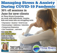 Managing Stress & AnxietyDuring COVID-19 Pandemic30% off sessions inJune for new clientsAt Three Rivers Counseling,we work with individuals, couples,kids and teens who are struggling with:Depression  Anxiety Grief & LossRelationships  Addiction Infertility Postpartum Depression Life Transitions...and moreGet your lifeand relationshipsback on track.Call Now For aFree ConsultationTami Louis, LCSW #27671(530) 441-0155www.3riverscounselingca.comThree RiversCOUNSELING Managing Stress & Anxiety During COVID-19 Pandemic 30% off sessions in June for new clients At Three Rivers Counseling, we work with individuals, couples, kids and teens who are struggling with: Depression  Anxiety Grief & Loss Relationships  Addiction Infertility  Postpartum Depression  Life Transitions...and more Get your life and relationships back on track. Call Now For a Free Consultation Tami Louis, LCSW #27671 (530) 441-0155 www.3riverscounselingca.com Three Rivers COUNSELING