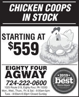 CHICKEN COOPSIN STOCKSTARTING AT$559EIGHTY FOURAGWAY724-222-060o best*2019*BEST OF THE1025 Route 519, Eighty Four, PA 15330Mon., Wed., Thurs., Fri. & Sat. - 8:00am-5pmTues. - 8:00am-6:30pm Closed SundayObserver-ReporterServing Ourobsarvor-roportar comnity Since 1808Reportemunity's Choice Awards .Observer-Re, CHICKEN COOPS IN STOCK STARTING AT $559 EIGHTY FOUR AGWAY 724-222-060o best *2019* BEST OF THE 1025 Route 519, Eighty Four, PA 15330 Mon., Wed., Thurs., Fri. & Sat. - 8:00am-5pm Tues. - 8:00am-6:30pm Closed Sunday Observer-Reporter Serving Our obsarvor-roportar com nity Since 1808 Reporte munity's Choice Awards . Observer-Re,