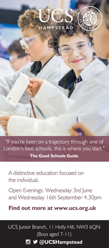 """UCSTIMPACFIRHAMPSTEAD""""If you're keen on a trajectory through one ofLondon's best schools, this is where you start.""""The Good Schools GuideA distinctive education focused onthe individual.Open Evenings: Wednesday 3rd Juneand Wednesday 16th September 4.30pmFind out more at www.ucs.org.ukUCS Junior Branch, II Holly Hill, NW3 6QN(Boys aged 7-11)O y @UCSHampsteadSEDTER UCS TIM PAC FIR HAMPSTEAD """"If you're keen on a trajectory through one of London's best schools, this is where you start."""" The Good Schools Guide A distinctive education focused on the individual. Open Evenings: Wednesday 3rd June and Wednesday 16th September 4.30pm Find out more at www.ucs.org.uk UCS Junior Branch, II Holly Hill, NW3 6QN (Boys aged 7-11) O y @UCSHampstead SED TER"""