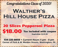 Congratulations Class of 2020!WALTHER'sHILL HOUSE PIZZA20 Slices Pepperoni Pizza$18.00Tax included with couponExpiration 12-31-20724-225-8858  Current Hours 4 pm - 8 pmCorner of Park & W. Maiden Streets, Washington, PA Congratulations Class of 2020! WALTHER's HILL HOUSE PIZZA 20 Slices Pepperoni Pizza $18.00 Tax included with coupon Expiration 12-31-20 724-225-8858  Current Hours 4 pm - 8 pm Corner of Park & W. Maiden Streets, Washington, PA