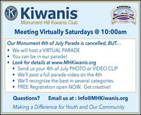 ® KiwanisWANISKIWANISMONUMENTCOLORADOHILLMonument Hill Kiwanis ClubMeeting Virtually Saturdays @ 10:00amOur Monument 4th of July Parade is cancelled, BUT... We will host a VIRTUAL PARADE You can be in our parade! Look for details at www.MHKiwanis.org Send us your 4th of July PHOTO or VIDEO CLIP We'll post a full parade video on the 4th We'll recognize the best in several categories. FREE Registration open NOW. Get creative!Questions?Email us at : Info@MHKiwanis.orgMaking a Difference for Youth and Our Community ® Kiwanis WANIS KIWANIS MONUMENT COLORADO HILL Monument Hill Kiwanis Club Meeting Virtually Saturdays @ 10:00am Our Monument 4th of July Parade is cancelled, BUT...  We will host a VIRTUAL PARADE  You can be in our parade!  Look for details at www.MHKiwanis.org  Send us your 4th of July PHOTO or VIDEO CLIP  We'll post a full parade video on the 4th  We'll recognize the best in several categories.  FREE Registration open NOW. Get creative! Questions? Email us at : Info@MHKiwanis.org Making a Difference for Youth and Our Community