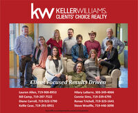kw.KELLERWILLIAMS.CLIENTS' CHOICE REALTYClient Focused Results DrivenLauren Allen, 719-900-8953Hilary LaBarre, 303-349-4066Bill Camp, 719-287-7522Connie Sims, 719-339-6795Diane Carroll, 719-922-5790Renae Trichell, 719-323-1641Kellie Case, 719-291-0951Steve Woelfle, 719-440-3098Each office is independently owned and operated kw. KELLERWILLIAMS. CLIENTS' CHOICE REALTY Client Focused Results Driven Lauren Allen, 719-900-8953 Hilary LaBarre, 303-349-4066 Bill Camp, 719-287-7522 Connie Sims, 719-339-6795 Diane Carroll, 719-922-5790 Renae Trichell, 719-323-1641 Kellie Case, 719-291-0951 Steve Woelfle, 719-440-3098 Each office is independently owned and operated